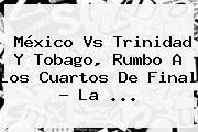<b>México Vs Trinidad Y Tobago</b>, Rumbo A Los Cuartos De Final ? La <b>...</b>
