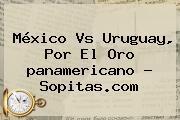 <b>México Vs Uruguay</b>, Por El Oro <b>panamericano</b> - Sopitas.com