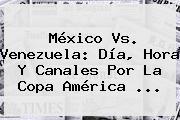 <b>México Vs. Venezuela</b>: Día, Hora Y Canales Por La Copa América <b>...</b>