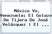 <b>México Vs. Venezuela</b>: El Golazo De Tijera De José Velázquez | El <b>...</b>