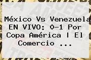 <b>México Vs Venezuela</b> EN VIVO: 0-1 Por Copa América   El Comercio <b>...</b>