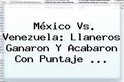 <b>México Vs</b>. <b>Venezuela</b>: Llaneros Ganaron Y Acabaron Con Puntaje ...