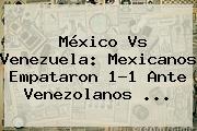 <b>México Vs Venezuela</b>: Mexicanos Empataron 1-1 Ante Venezolanos <b>...</b>