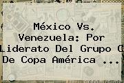 <b>México Vs. Venezuela</b>: Por Liderato Del Grupo C De Copa América <b>...</b>