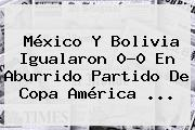 <b>México</b> Y <b>Bolivia</b> Igualaron 0-0 En Aburrido Partido De Copa América <b>...</b>