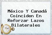 <b>México</b> Y Canadá Coinciden En Reforzar Lazos Bilaterales