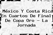 <b>México</b> Y <b>Costa Rica</b> En Cuartos De Final De Copa Oro ? La Jornada
