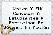 México Y EUA Convocan A Estudiantes A Participar En <b>Jóvenes En Acción</b>