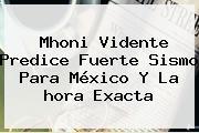 Mhoni Vidente Predice Fuerte Sismo Para México Y La <b>hora Exacta</b>