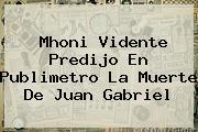 <b>Mhoni Vidente</b> Predijo En Publimetro La Muerte De Juan Gabriel