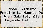 <b>Mhoni Vidente</b> Predijo La Muerte De Juan Gabriel, ¡la Leyenda Del ...