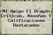 <b>Mi Amigo El Dragón</b>: Críticas, Reseñas Y Calificaciones Destacadas