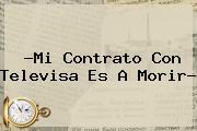 ?Mi Contrato Con <b>Televisa</b> Es A Morir?