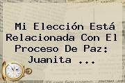 Mi Elección Está Relacionada Con El Proceso De Paz: Juanita ...