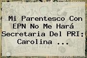 Mi Parentesco Con EPN No Me Hará Secretaria Del PRI: <b>Carolina</b> <b>...</b>