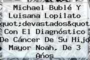<b>Michael Bublé</b> Y Luisana Lopilato &quot;devastados&quot; Con El Diagnóstico De Cáncer De Su Hijo Mayor Noah, De 3 Años