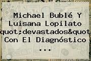 """Michael Bublé Y <b>Luisana Lopilato</b> """"devastados"""" Con El Diagnóstico ..."""