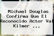 Michael Douglas Confirma Que El Reconocido Actor Val Kilmer ...