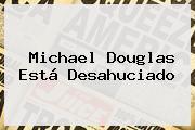 <b>Michael Douglas</b> Está Desahuciado