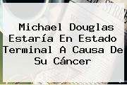 <b>Michael Douglas</b> Estaría En Estado Terminal A Causa De Su Cáncer