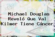 Michael Douglas Reveló Que <b>Val Kilmer</b> Tiene Cáncer
