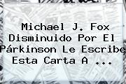 <b>Michael J</b>. <b>Fox</b> Disminuido Por El Párkinson Le Escribe Esta Carta A <b>...</b>