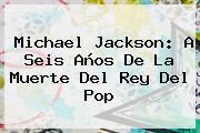 <b>Michael Jackson</b>: A Seis Años De La Muerte Del Rey Del Pop