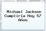 <b>Michael Jackson</b> Cumpliría Hoy 57 Años