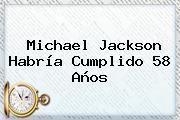 <b>Michael Jackson</b> Habría Cumplido 58 Años