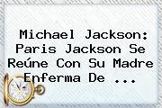 <b>Michael Jackson</b>: Paris Jackson Se Reúne Con Su Madre Enferma De ...