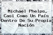 <b>Michael Phelps</b>, Casi Como Un País Dentro De Su Propia Nación