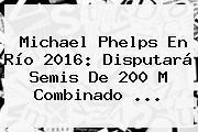 <b>Michael Phelps</b> En Río 2016: Disputará Semis De 200 M Combinado ...