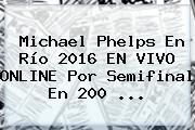<b>Michael Phelps</b> En Río 2016 EN VIVO ONLINE Por Semifinal En 200 ...