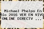 Michael Phelps En Río 2016 VER EN <b>VIVO</b> ONLINE DIRECTV ...