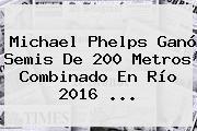 <b>Michael Phelps</b> Ganó Semis De 200 Metros Combinado En Río 2016 ...