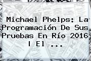 <b>Michael Phelps</b>: La Programación De Sus Pruebas En Río 2016 | El ...