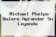 <b>Michael Phelps</b> Quiere Agrandar Su Leyenda