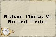 <b>Michael Phelps</b> Vs. <b>Michael Phelps</b>