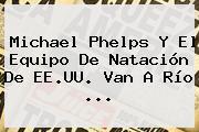 <b>Michael Phelps</b> Y El Equipo De Natación De EE.UU. Van A Río ...