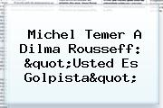 Michel Temer A <b>Dilma Rousseff</b>: &quot;Usted Es Golpista&quot;
