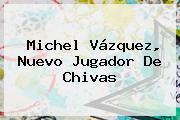 <b>Michel Vázquez</b>, Nuevo Jugador De Chivas