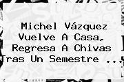<b>Michel Vázquez</b> Vuelve A Casa, Regresa A Chivas Tras Un Semestre <b>...</b>