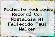 Michelle Rodriguez Recordó Con Nostalgia Al Fallecido Paul Walker
