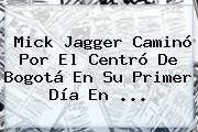 <b>Mick Jagger</b> Caminó Por El Centró De Bogotá En Su Primer Día En <b>...</b>