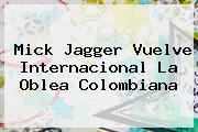 <b>Mick Jagger</b> Vuelve Internacional La Oblea Colombiana