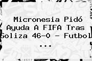 <b>Micronesia</b> Pidó Ayuda A FIFA Tras Goliza 46-0 - Futbol <b>...</b>