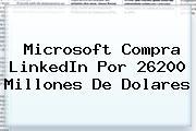 Microsoft Compra <b>LinkedIn</b> Por 26200 Millones De Dolares