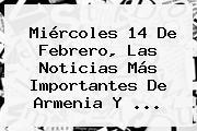 Miércoles <b>14 De Febrero</b>, Las Noticias Más Importantes De Armenia Y ...