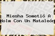<b>Miesha</b> Sometió A Holm Con Un Mataleón