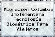 <b>Migración Colombia</b> Implementará Tecnología Biométrica Para Viajeros